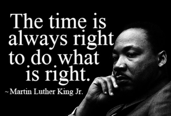 """""""The time is always right to do what is right."""" - Martin Luther King, Jr."""